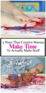 5 Ways that Creative Mamas Make Time to Actually Make Stuff